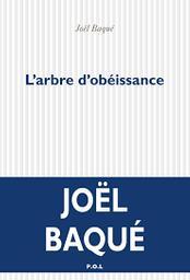 L' arbre d'obéissance : roman / Joël Baqué   Baqué, Joël (1963-....). Auteur