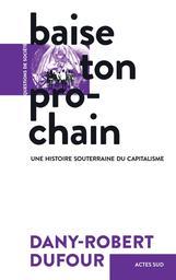 Baise ton prochain : une histoire souterraine du capitalisme / Dany-Robert Dufour | Dufour, Dany-Robert. Auteur