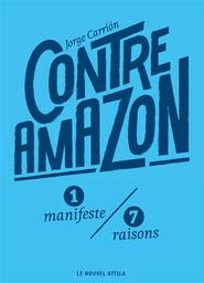Contre Amazon : 1 manifeste, 7 raisons / Jorge Carrion | Carrion, Jorge (1976-....). Auteur
