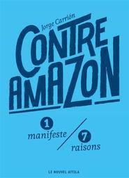 Contre Amazon : 1 manifeste, 7 raisons / Jorge Carrion | Carrion, Jorge (1976-....). Auteur